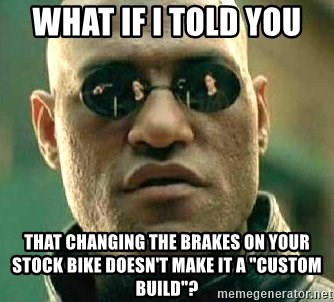 """What if I told you / Matrix Morpheus - WHAT IF I TOLD YOU  that changing the brakes on your stock bike doesn't make it a """"custom build""""?"""