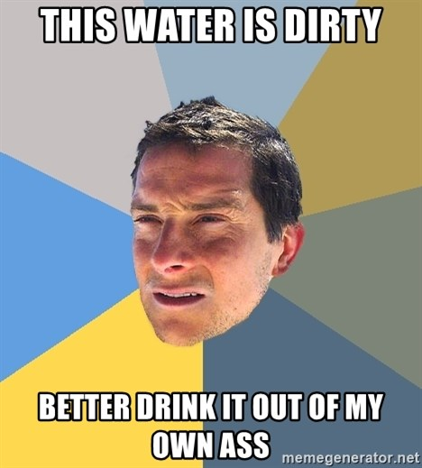 Bear Grylls - this water is dirty better drink it out of my own ass