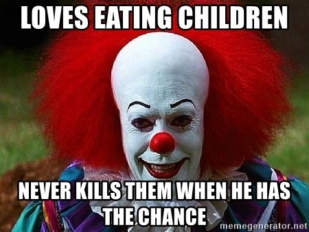 Pennywise the Clown - LOVES EATING CHILDREN  NEVER KILLS THEM WHEN HE HAS THE CHANCE