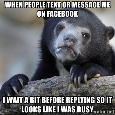 Confession Bear - When people text or message me on facebook I wait a bit before replying so it looks like i was busy