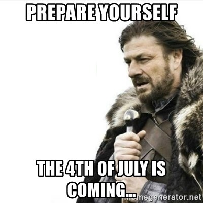 Prepare yourself - Prepare Yourself the 4th of july is coming...