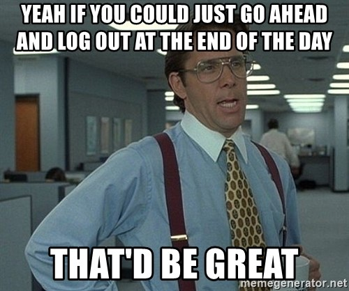 Bill Lumbergh - Yeah if you could just go ahead and log out at the end of the day that'd be great