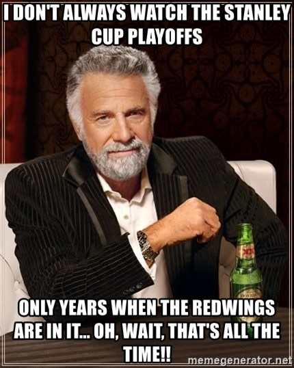 The Most Interesting Man In The World - I DON'T ALWAYS WATCH THE STANLEY CUP PLAYOFFS oNLY YEARS WHEN THE REDWINGS ARE IN IT... oH, WAIT, THAT'S ALL THE TIME!!