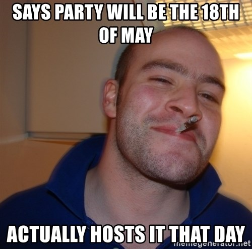 Good Guy Greg - says party will be the 18th of may actually hosts it that day