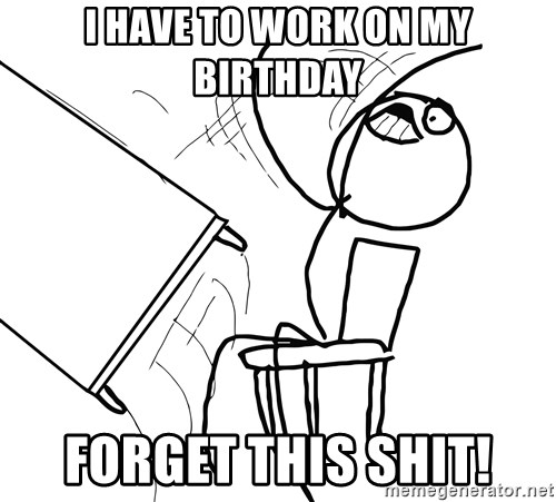 Desk Flip Rage Guy - I HAVE TO WORK ON MY BIRTHDAY FORGET THIS SHIT!