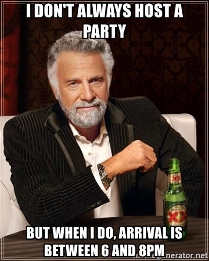 The Most Interesting Man In The World - i don't always host a party but when i do, arrival is between 6 and 8pm