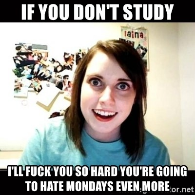 Psycho Stalker Girlfriend - if you don't study i'll fuck you so hard you're going to hate mondays even more
