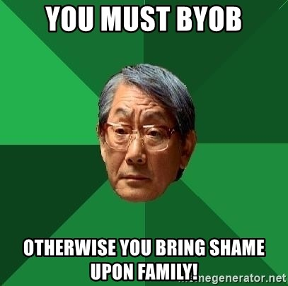 High Expectations Asian Father - you must byob otherwise you bring shame upon family!
