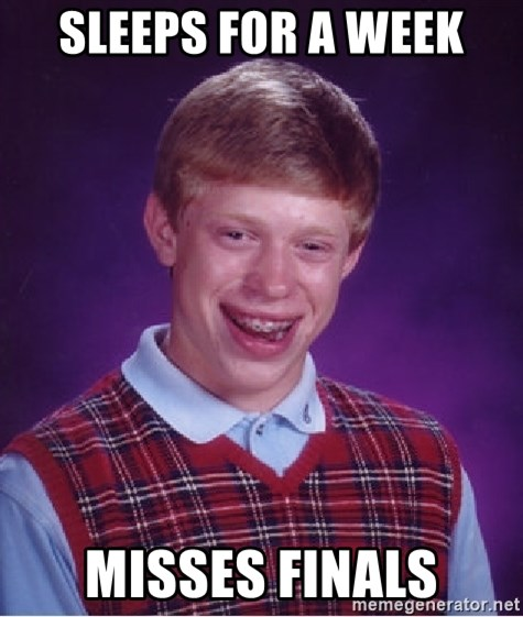 Bad Luck Brian - Sleeps for a week Misses finals