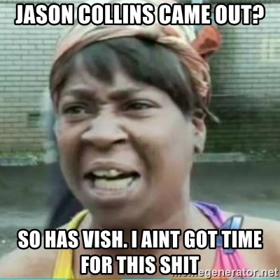 Sweet Brown Meme - Jason Collins came out? So has vish. I aint got time for this shit