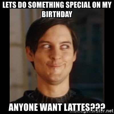 Tobey_Maguire - LETS DO SOMETHING SPECIAL ON MY BIRTHDAY ANYONE WANT LATTES???