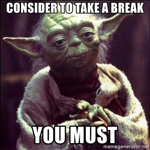 Advice Yoda - consider to take a break you must