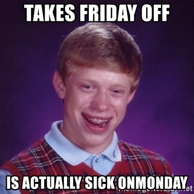 Bad Luck Brian - Takes friday off  Is actually sick onmonday