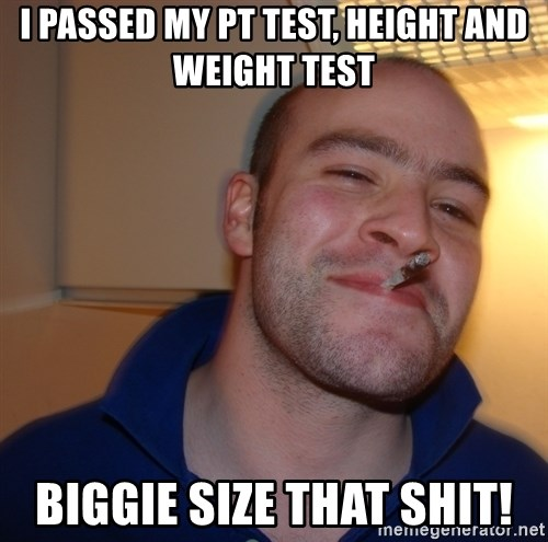 Good Guy Greg - I passed my pt test, height and weight test Biggie size that shit!