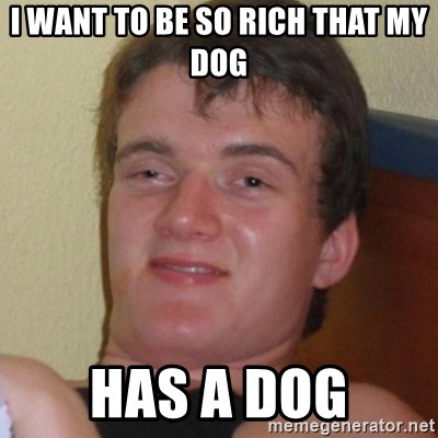 Really highguy - I WANT TO BE SO RICH THAT MY  DOG HAS A DOG