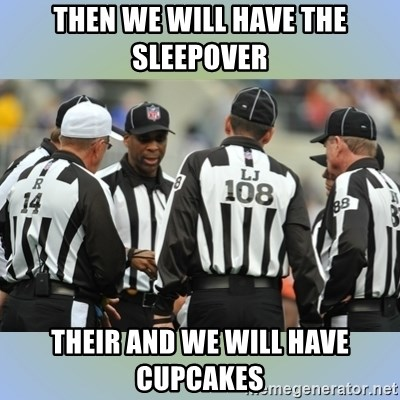 NFL Ref Meeting - THEN WE WILL HAVE THE SLEEPOVER  THEIR AND WE WILL HAVE CUPCAKES