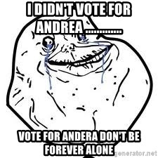 forever alone 2 - i didn't vote for andrea ............. vote for andera don't be forever alone