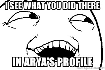 I see what you did there - i see what you did there in arya's profile