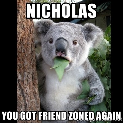 Koala can't believe it - NICHOLAS YOU GOT FRIEND ZONED AGAIN