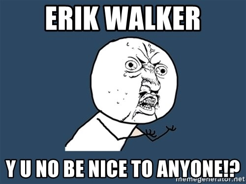 Y U No - ERIK WALKER Y U NO BE NICE TO ANYONE!?