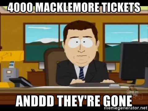 south park aand it's gone - 4000 MAcklEmore tIckets Anddd they're gone