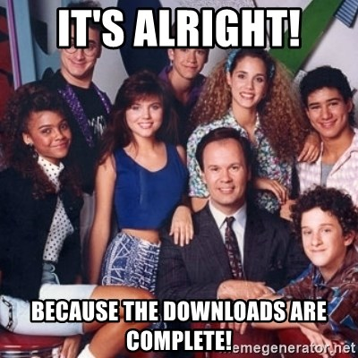 saved by the bell - It's alright! Because the downloads are complete!