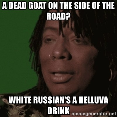 Rick James - A dead goat on the side of the road? White russian's a helluva drink