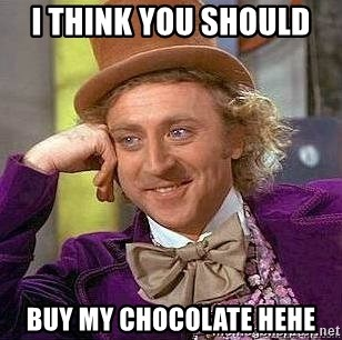 Willy Wonka - I THINK YOU SHOULD  BUY MY CHOCOLATE HEHE