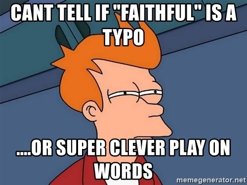 "Futurama Fry - Cant tell if ""faithful"" is a typo ....or super clever play on words"