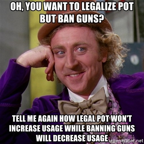 Willy Wonka - Oh, you want to legalize pot but ban guns? Tell me again how legal pot won't increase usage while banning guns will decrease usage