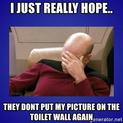 Picard facepalm  - I just really hope.. they dont put my picture on the toilet wall again