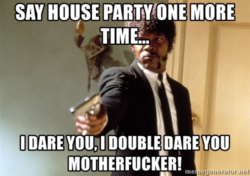 Samuel L Jackson - Say house party one more time... I dare you, I Double dare you motherfucker!