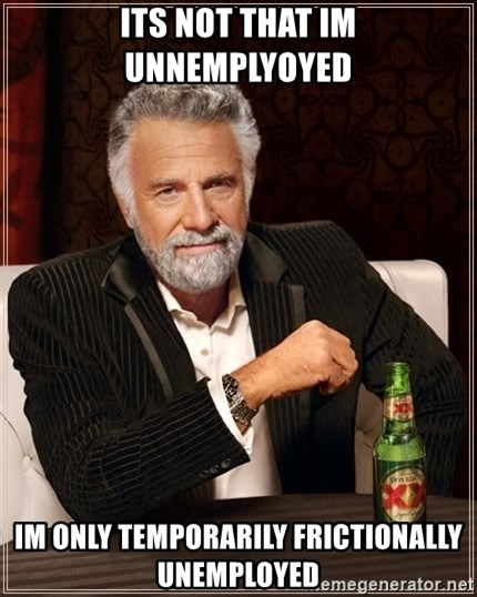 The Most Interesting Man In The World - Its Not that im Unnemplyoyed Im only tempOrarily frictionally unemployed