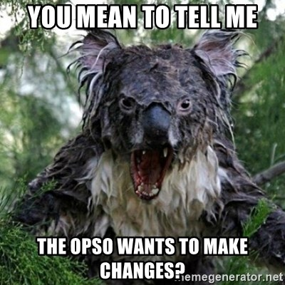 Wet Koala - you mean to tell me the opso wants to make changes?