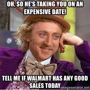 Willy Wonka - Oh, so he's taking you on an expensive date! tell me if walmart has any good sales today