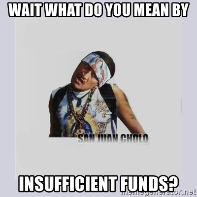 san juan cholo - WAIT WHAT DO YOU MEAN BY INSUFFICIENT FUNDS?