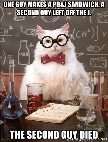 Chemistry Cat - One guy makes a pb&j sandwich. A second guy left off the j. the second guy died