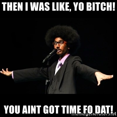 AFRO Knows - THEN I WAS LIKE, YO BITCH! YOU AINT GOT TIME FO DAT!
