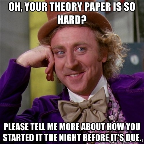 Willy Wonka - Oh, your theory paper is so hard? Please tell me more about how you started it the night before it's due.
