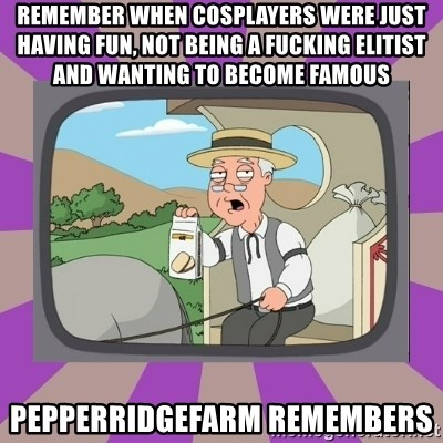 Pepperidge Farm Remembers FG - Remember when cosplayers were just having fun, not being a fucking elitist and wanting to become famous  pepperridgefarm remembers