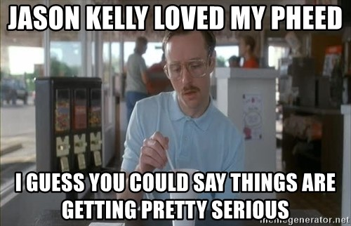 Things are getting pretty Serious (Napoleon Dynamite) - Jason Kelly loved my pheed I gueSs you could say things are getting pretty serious