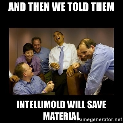 And then we told them... - And then we told them Intellimold will save material