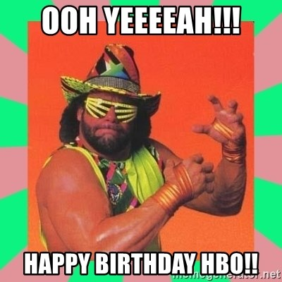 Macho Man Says - ooh yeeeeah!!! happy birthday hbo!!