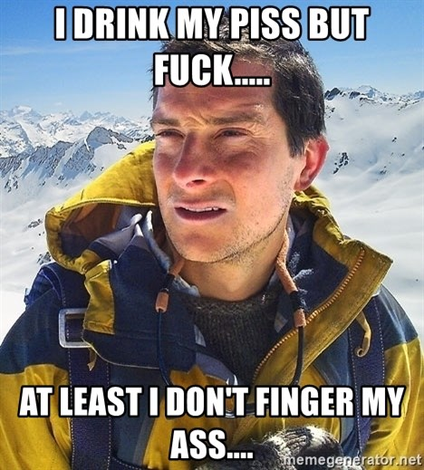 Bear Grylls Loneliness - I DRINK MY PISS BUT FUCK..... AT LEAST I DON'T FINGER MY ASS....