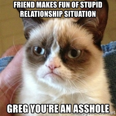 Grumpy Cat  - friend makes fun of stupid relationship situation greg you're an asshole