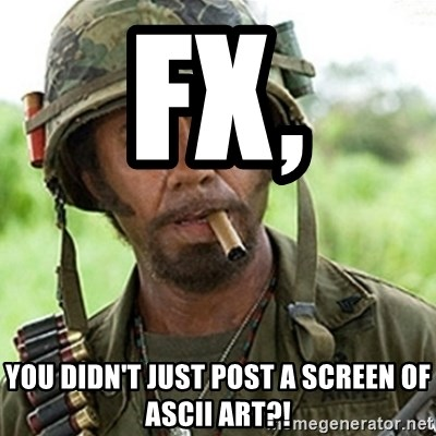 Tropic Thunder Downey - FX, You didn't just post a screen of ascii art?!