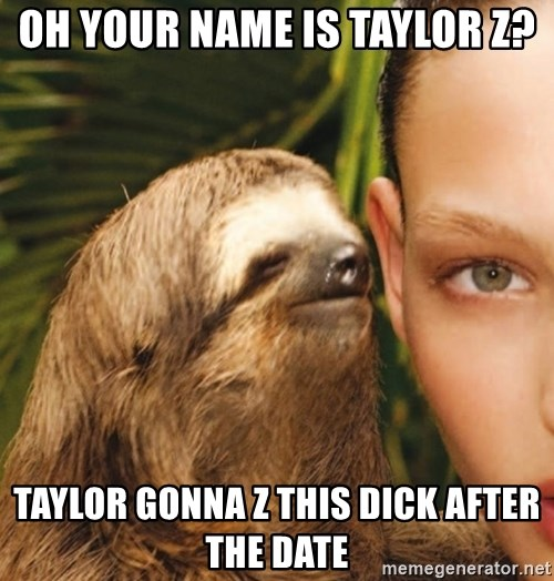 The Rape Sloth - Oh youR name is Taylor Z? Taylor gonna z this dick after tHe date