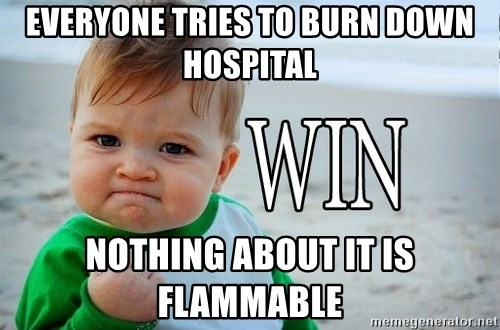 Win Baby - Everyone tries to burn down Hospital nothing about it is flammable