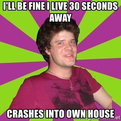 Scumbag...Jack22 - i'll be fine i live 30 seconds away crashes into own house