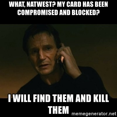 liam neeson taken - What, Natwest? My card has been compromised and blocked? I will find them and kill them